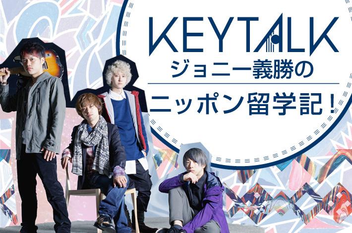 KEYTALK ジョニー義勝の「ニッポン留学記!」【第1回】