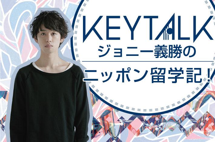 KEYTALK ジョニー義勝の「ニッポン留学記!」【第8回】