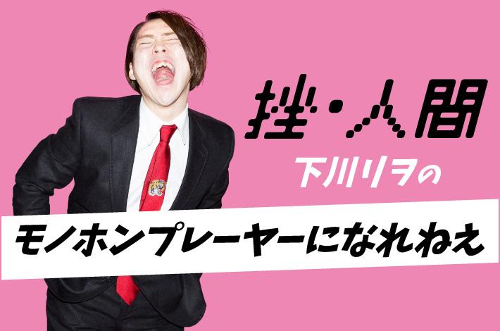 """挫・人間 下川リヲの""""モノホンプレーヤーになれねえ""""【第15回】"""