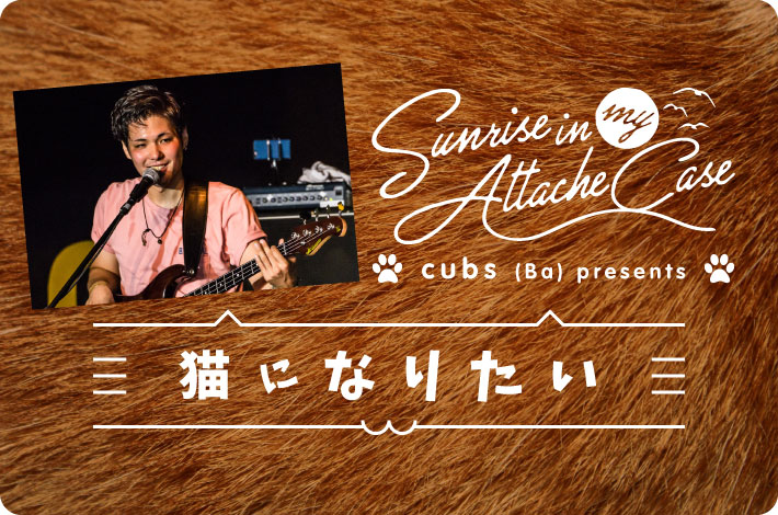 "Sunrise In My Attache Case、cubs(Ba)presents ""猫になりたい"""