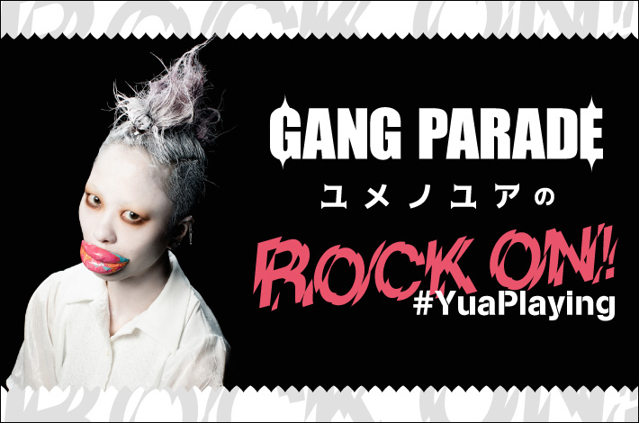 """GANG PARADE ユメノユアの""""ROCK ON!#YuaPlaying""""【第5回】"""