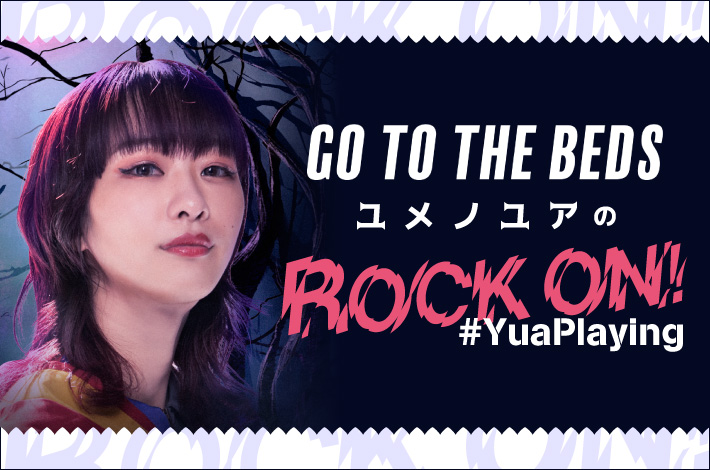 "GO TO THE BEDS ユメノユアの""ROCK ON!#YuaPlaying""【第8回】"