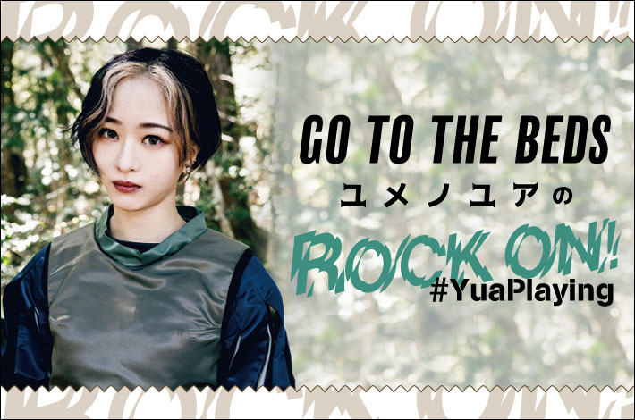 """GO TO THE BEDS ユメノユアの""""ROCK ON!#YuaPlaying""""【第16回】"""