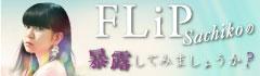 FLiP Sachikoの「暴露してみましょうか?」【第13回】