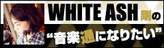 WHITE ASH 剛の「音楽通になりたい」vol.5