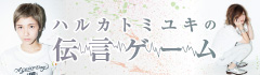 ハルカトミユキの「伝言ゲーム」【第10回】