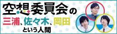空想委員会の「三浦、佐々木、岡田という人間」【第1回】