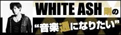 WHITE ASH 剛の「音楽通になりたい」vol.9