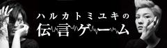 ハルカトミユキの「伝言ゲーム」【第17回】