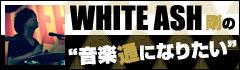 WHITE ASH 剛の「音楽通になりたい」vol.10