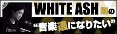 WHITE ASH 剛の「音楽通になりたい」vol.11