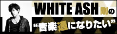 WHITE ASH 剛の「音楽通になりたい」vol.13