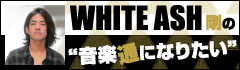 WHITE ASH 剛の「音楽通になりたい」最終回