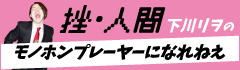 """挫・人間 下川リヲの""""モノホンプレーヤーになれねえ""""【第13回】"""