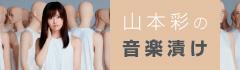 """""""山本 彩の音楽漬け""""【第3回】"""