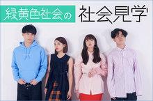 """""""緑黄色社会の社会見学""""【第3回】"""