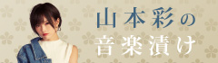 """""""山本彩の音楽漬け""""【第5回】"""