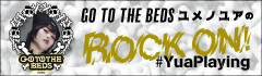 "GO TO THE BEDS ユメノユアの""ROCK ON!#YuaPlaying""【第10回】"