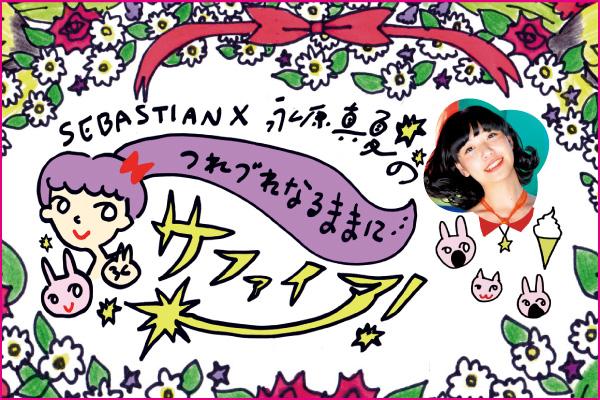 SEBASTIAN X 永原真夏の「つれづれなるままに…サファイア!」【第2回】