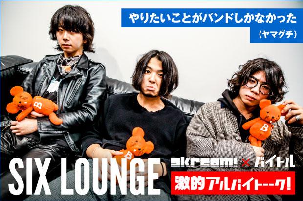 "SIX LOUNGEのバイト経験に迫る特集インタビュー""激的アルバイトーーク!""第48弾公開。バイトにまつわるエピソードをはじめ、バンドを始めたきっかけ、今の目標について語る"