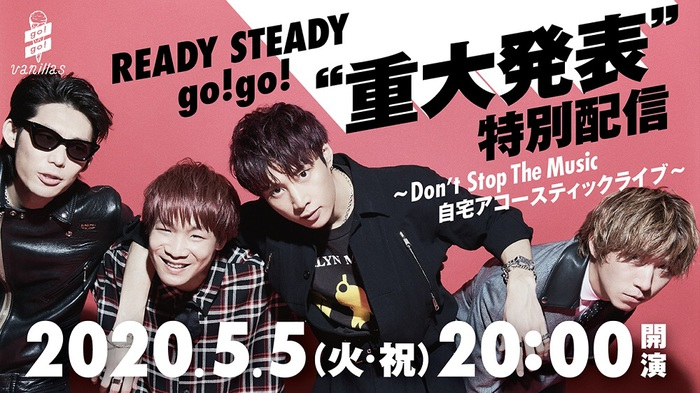 "go!go!vanillas、5/5に公式YouTubeチャンネルにて[「READY STEADY go!go! ""重大発表"" 特別配信」〜Don't Stop The Music 自宅アコースティックライブ〜]生配信決定"